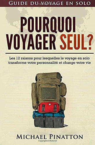 Pourquoi voyager seul ?: Les 12 raisons pour lesquelles le voyage en solo transforme votre personnalité et change votre vie: Volume 1 (Guide du voyage en solo)