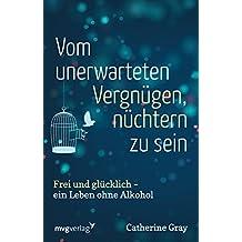 Vom unerwarteten Vergnügen, nüchtern zu sein: Frei und glücklich - ein Leben ohne Alkohol (German Edition)