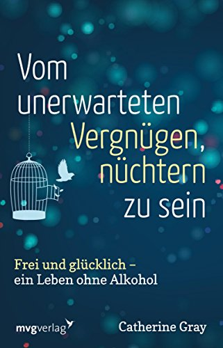 Vom unerwarteten Vergnügen, nüchtern zu sein: Frei und glücklich - ein Leben ohne Alkohol - Persönliche Alkohol