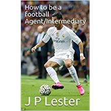 How to be a football Agent/Intermediary (English Edition)