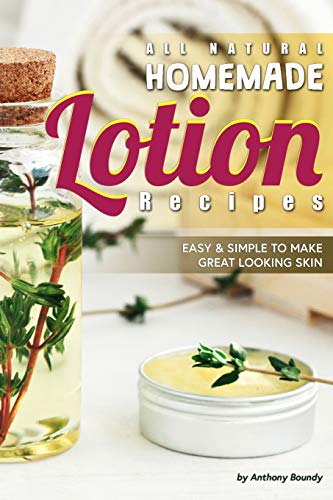 All Natural Homemade Lotion  Recipes: Easy Simple to Make Great Looking Skin -