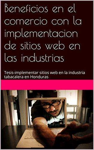 Beneficios en el comercio con la implementacion de sitios web en las industrias: Tesis-implementar sitios web en la industria tabacalera en Honduras