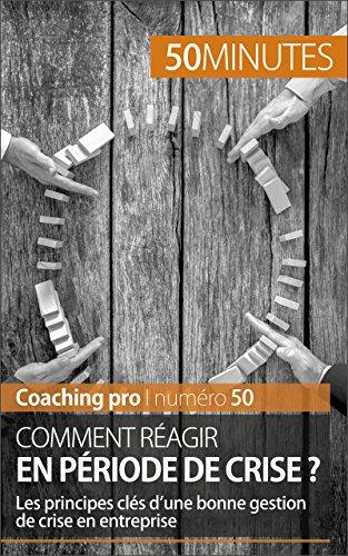 Comment ragir en priode de crise ?: Les principes cls d'une bonne gestion de crise en entreprise (Coaching pro t. 50)