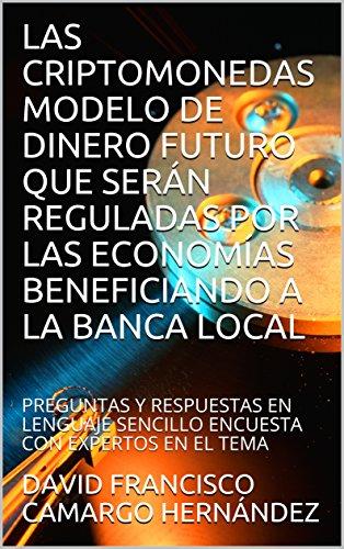 LAS CRIPTOMONEDAS MODELO DE DINERO FUTURO QUE SERÁN REGULADAS POR LAS ECONOMÍAS BENEFICIANDO  A LA BANCA LOCAL: PREGUNTAS Y RESPUESTAS EN LENGUAJE SENCILLO  ENCUESTA CON EXPERTOS EN EL TEMA por DAVID FRANCISCO CAMARGO HERNÁNDEZ