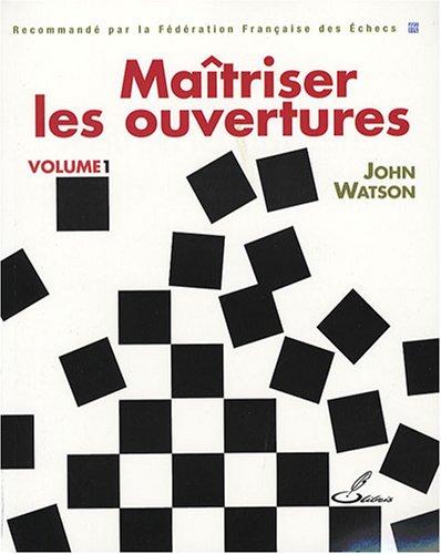 Maîtriser les ouvertures - Volume 1: Recommande par la Fédération Française des Echecs par John Watson