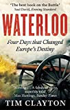 Waterloo: Four Days that Changed Europe's Destiny by Tim Clayton (2015-02-05)