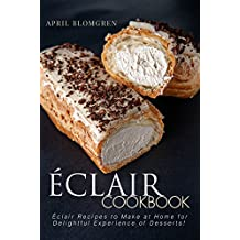 Eclair Cookbook: Eclair Recipes to Make at Home for Delightful Experience of Desserts! (English Edition)