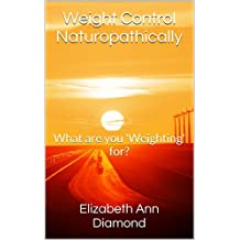 Weight Control Naturopathically: What are you 'Weighting' for? (Naturopathic Nutritional Medicine Book 7)