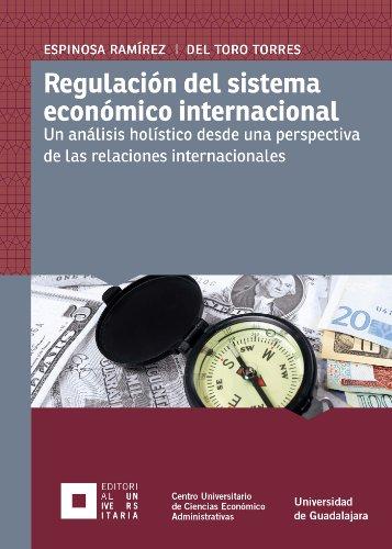 Regulación del sistema económico internacional. Un análisis holístico desde una perspectiva de las relaciones internacionales. por Rafael Salvador Espinosa Ramírez