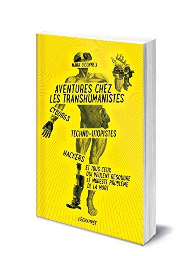 Aventures chez les transhumanistes : Cyborgs, techno-utopistes, hackers et tous ceux qui veulent rsoudre le modeste problme de la mort