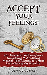 Accept Your Feelings! 101 Powerful Affirmations Including 7 Amazing Mental Techniques to Create Life-Changing Results. (Silver Collection Book 15) (English Edition)