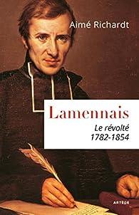 Lamennais: Le révolté. 1782 - 1854 par Aimé Richardt