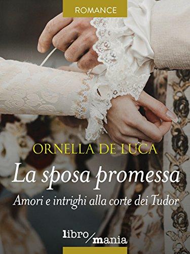 La sposa promessa: Amori e intrighi alla corte dei Tudor di [De Luca, Ornella]