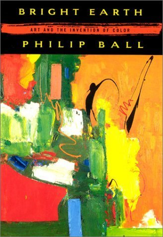 Bright Earth: Art and the Invention of Color by Ball, Philip (2003) Paperback