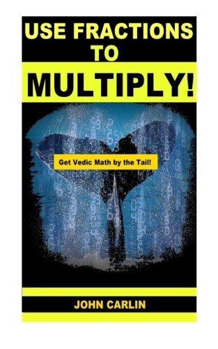 Use Fractions to Multiply!: Vedic Mental Math: Volume 1 (Get Vedic Math by the Tail)