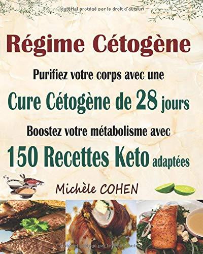 Régime Cétogène: Purifiez votre corps avec une cure cétogène de 28 jours ; Boostez votre métabolisme avec 150 recettes keto adaptées ; Recettes cétogènes pour perdre du poids et guérir votre corps par  Michèle COHEN