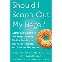 Should I Scoop Out My Bagel?: And 99 Other Answers to Your Everyday Diet and Nutrition Questions to Help You Lose Weight, Feel Great, and Live Healthy (English Edition)