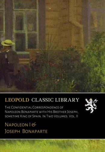 The Confidential Correspondence of Napoleon Bonaparte with His Brother Joseph, sometime King of Spain. In Two Volumes. Vol. II