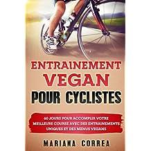 ENTRAINEMENT VEGAN Pour CYCLISTES: 60 JOURS POUR ACCOMPLIR VOTRE MEILLEURE COURSE AVEC DES ENTRAINEMENTS UNIQUES Et DES MENUS VEGANS