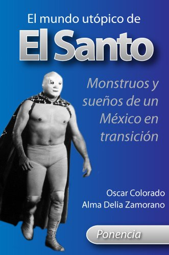 El mundo utópico de El Santo: Monstruos y sueños de un México en transición por Oscar Colorado