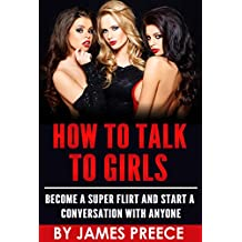 How to Talk to Girls: Become a Super Flirt and Start a Conversation with Anyone