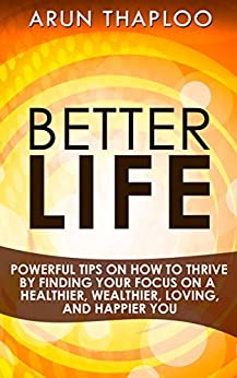 Better Life: Powerful Tips on How to Thrive by Finding Your Focus on a Healthier, Wealthier, Loving, and Happier You (English Edition) par [Thaploo, Arun]