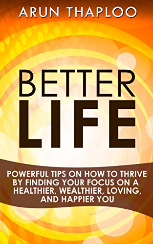 better-life-powerful-tips-on-how-to-thrive-by-finding-your-focus-on-a-healthier-wealthier-loving-and