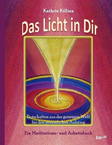 Das Licht in Dir: Botschaften aus der geistigen Welt für den persönlichen Aufstieg - Ein Meditations- und Arbeitsbuch