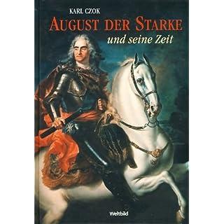 August der Starke und seine Zeit. Kurfürst von Sachsen, König in Polen.