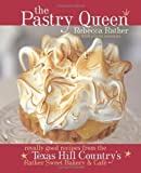 The Pastry Queen: Royally Good Recipes from the Texas Hill Country's Rather Sweet Bakery & Cafe by Rather, Rebecca, Oresman, Alison 1st (first) Edition (10/1/2004)