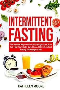 Intermittent Fasting: The Ultimate Beginners Guide for Weight Loss, Burn Fat, Heal Your Body, Cure Illness With Intermittent Fasting and Ketogenic Diet (English Edition) de [Moore, Kathleen]
