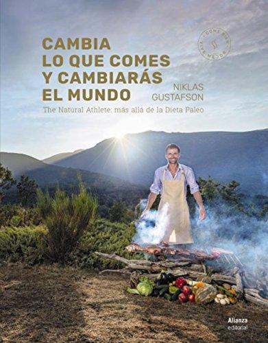 Cambia lo que comes y cambiarás el mundo: The Natural Athlete: más allá de la dieta Paleo (Libros Singulares (Ls)) por Niklas Gustafson
