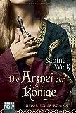 Die Arznei der Könige: Historischer Roman - Sabine Weiß