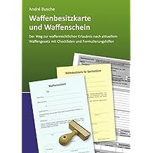 Waffenbesitzkarte und Waffenschein - Der Weg zur waffenrechtlichen Erlaubnis nach aktuellem Waffengesetz mit Checklisten und Formulierungshilfen ... Praxiswissen für Anwender des Waffengesetzes)