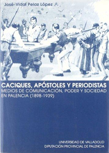 Caciques, apóstoles y periodistas: Medios de comunicación, poder y sociedad en Palencia, 1898- 1939 (Serie Historia y Sociedad)