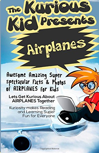 The Kurious Kid Presents: Airplanes: Awesome Amazing Spectacular Facts & Photos of Airplanes for Kids (Kurious Kids)