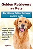 Golden Retrievers as Pets: Golden Retriever Breeding, Where to Buy, Types, Care, Cost, Diet, Grooming, and Training all Included! The Ultimate Golden Retriever Owner's Guide