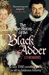 The True History of the Blackadder: The Unadulterated Tale of the Creation of a Comedy Legend by J. F. Roberts (2013-09-05)