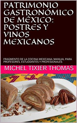 PATRIMONIO GASTRONÓMICO DE MÉXICO: POSTRES Y VINOS MEXICANOS: FRAGMENTO DE LA COCINA MEXICANA: MANUAL PARA PROFESORES, ESTUDIANTES Y PROFESIONALES por MICHEL TIXIER THOMAS
