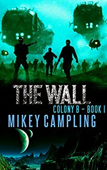 The Wall: A Colonization Science Fiction Serial (Colony B Book 1) by [Campling, Mikey]