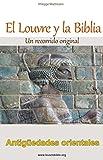 El Louvre y la Biblia - Antigüedades orientales: Un lector de la Biblia visita el Louvre, Desde la antigua Babilonia Hasta el cristianismo original