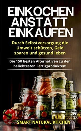 Große Ernte Ernährung (Einkochen anstatt Einkaufen - Durch Selbstversorgung die Umwelt schützen, Geld sparen und gesund leben: Die 150 besten Alternativen zu den beliebtesten Fertigprodukten!)