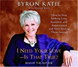 I Need Your Love - Is That True?: How to Stop Seeking Love, Approval, and Appreciation and Start Finding Them Instead by Byron Katie (2005-04-05)