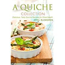 A Quiche Collection: Delicious, Tasty Quiche Recipes for Great Health (English Edition)
