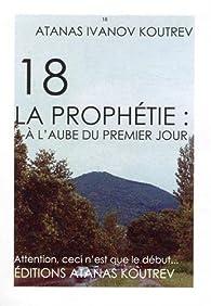 18 La prophétie, Tome 1 : A l'aube du premier jour par  Atanas Ivanov Koutrev