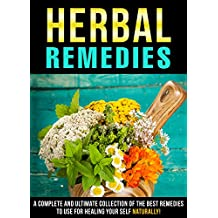 Herbal Remedies: A Complete And Ultimate Collection Of The Best Remedies To Use For Healing Your Self Naturally! (English Edition)