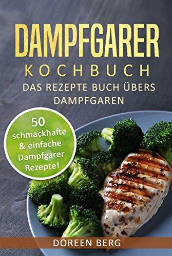 Dampfgarer Kochbuch - Das Rezepte Buch übers Dampfgaren: 50 schmackhafte & einfache Dampfgarer Rezepte! Ton-art-grill
