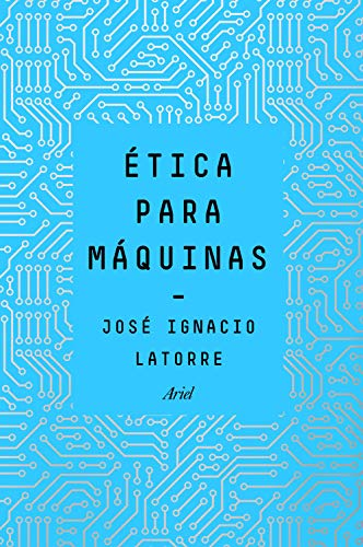 Ética para máquinas (Ariel) por José Ignacio Latorre Sentís