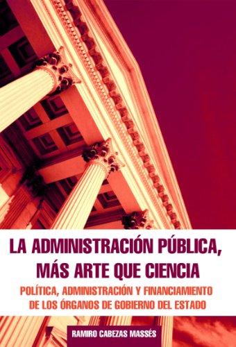 LA ADMINISTRACION PUBLICA MAS ARTE QUE CIENCIA: Política, Administración y Financiamiento de los Órganos de Gobierno del Estado por Ramiro Cabezas M