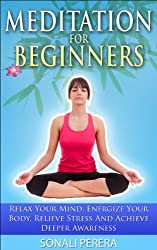 Meditation For Beginners: Relax your Mind, Energize your Body, Relieve Stress and Achieve Deeper Awareness (Meditation, Relieve Stress) (English Edition)